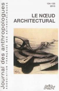 Journal des anthropologues. n° 134-135, Le noeud architectural