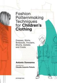 Fashion patternmaking techniques for children's clothing, Dresses, shirts, bodysuits, trousers, shorts, jackets and coats