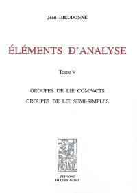 Eléments d'analyse. Volume 5, Groupe de Lie compacts, groupes de Lie semi-simples