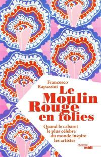 Le Moulin Rouge en folies