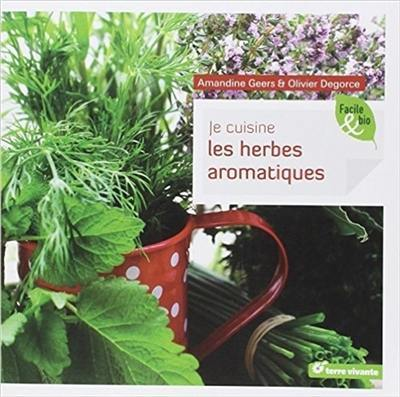 livre je cuisine les herbes aromatiques crit par amandine geers et olivier degorce terre. Black Bedroom Furniture Sets. Home Design Ideas
