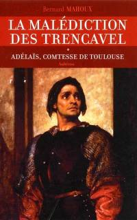 La malédiction des Trencavel. Volume 1, Adélaïs, comtesse de Toulouse