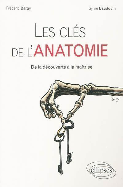 Les clés de l'ANATOMIE. De la découverte à la maîtrise - Frédéric Bargy,Sylvie Beaudoin