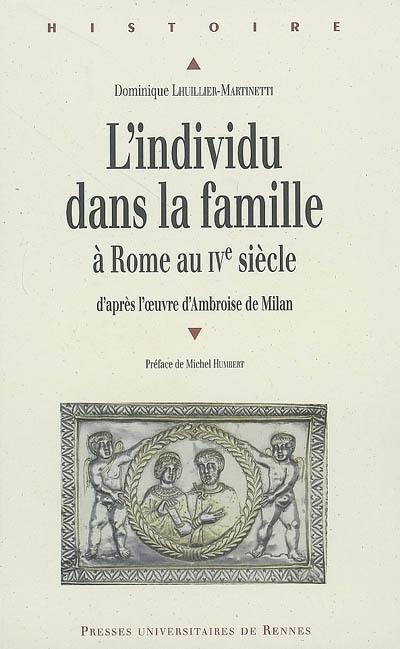L'individu dans la famille à Rome au IVe siècle. D'après l'oeuvre d'Ambroise de Milan - Dominique Lhuillier-Martinetti