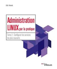 Administration Linux par la pratique. Volume 2, Configurer les services les plus courants