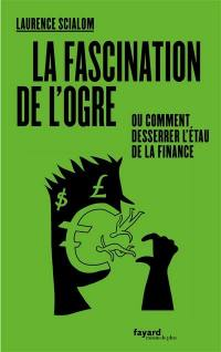La fascination de l'ogre ou Comment desserrer l'étau de la finance