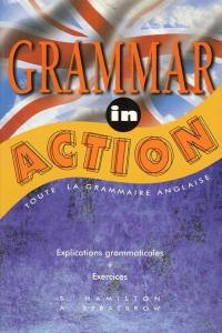 Grammar in action : toute la grammaire anglaise, explications grammaticales, exercices
