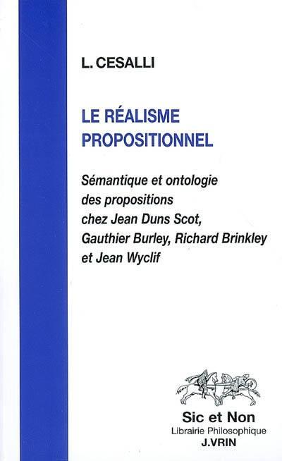 Le réalisme propositionnel. Sémantique et ontologie des propositions chez Jean Duns Scot, Gauthier Burley, Richard Brinkley et Jean Wyclif - Laurent Cesalli