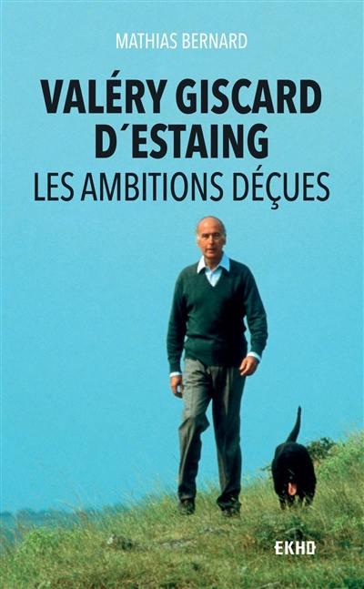 Valéry Giscard d'Estaing. Les ambitions déçues - Mathias Bernard