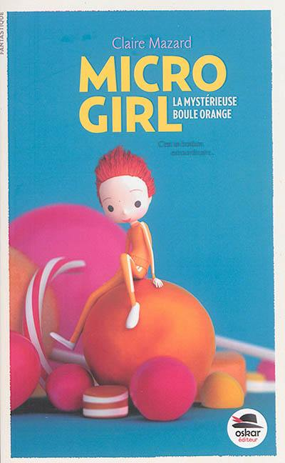 Micro girl. Volume 1, La mystérieuse boule orange
