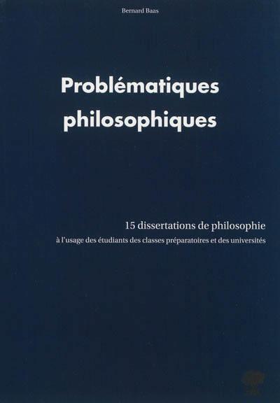 Problématiques philosophiques. 15 dissertations de philosophie à l'usage des étudiants des classes préparatoires et des universités - Bernard Baas
